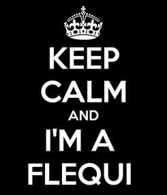 Poster: KEEP CALM AND I'M A  FLEQUI