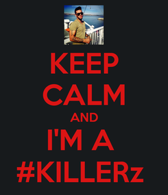 Poster: KEEP CALM AND I'M A  #KILLERz