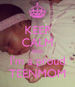 Poster: KEEP CALM AND I'm a proud TEENMOM