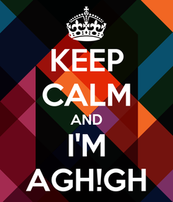 Poster: KEEP CALM AND I'M AGH!GH