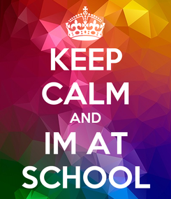 Poster: KEEP CALM AND IM AT SCHOOL