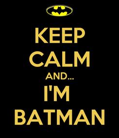 Poster: KEEP CALM AND... I'M  BATMAN