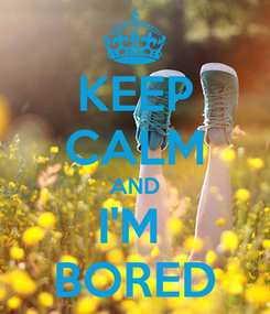 Poster: KEEP CALM AND I'M  BORED