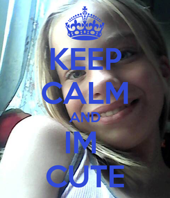 Poster: KEEP CALM AND IM  CUTE