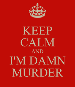 Poster: KEEP CALM AND I'M DAMN MURDER