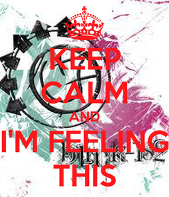 Poster: KEEP CALM AND I'M FEELING THIS