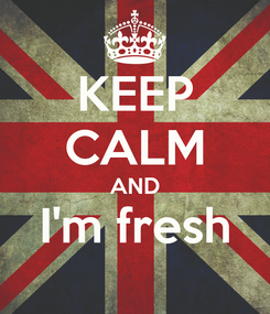Poster: KEEP CALM AND I'm fresh