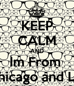 Poster: KEEP CALM AND Im From  Chicago and LA