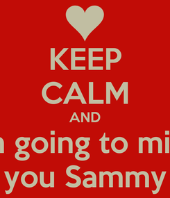 Poster: KEEP CALM AND im going to miss you Sammy