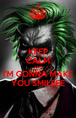 Poster: KEEP CALM AND I'M GONNA MAKE YOU SMILEEE
