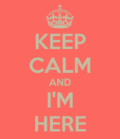 Poster: KEEP CALM AND I'M HERE