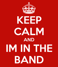 Poster: KEEP CALM AND IM IN THE BAND
