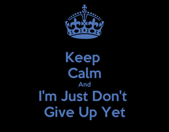 Poster: Keep  Calm And I'm Just Don't  Give Up Yet