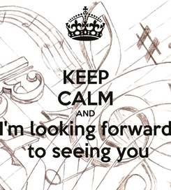 Poster: KEEP CALM AND I'm looking forward  to seeing you