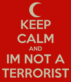 Poster: KEEP CALM AND IM NOT A TERRORIST