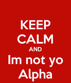 Poster: KEEP CALM AND Im not yo Alpha