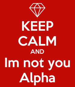Poster: KEEP CALM AND Im not you Alpha