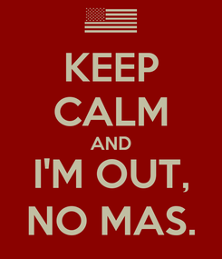 Poster: KEEP CALM AND I'M OUT, NO MAS.