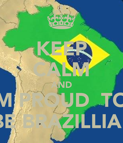Poster: KEEP CALM AND IM PROUD  TO   BE BRAZILLIAN