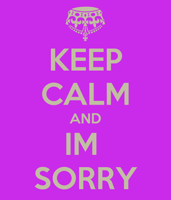 Poster: KEEP CALM AND IM  SORRY