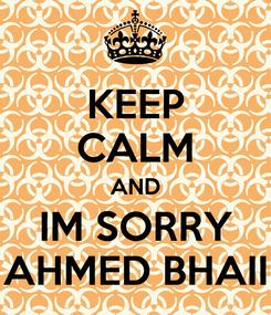 Poster: KEEP CALM AND IM SORRY AHMED BHAII