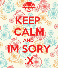 Poster: KEEP  CALM AND  IM SORY :X