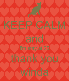 Poster: KEEP CALM and i'm stay at 25 thank you winda