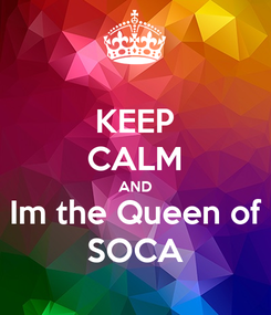 Poster: KEEP CALM AND Im the Queen of SOCA