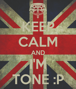 Poster: KEEP CALM AND I'M TONE :P