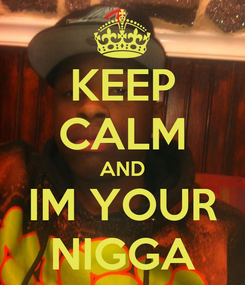 Poster: KEEP CALM AND IM YOUR NIGGA