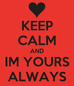 Poster: KEEP CALM AND IM YOURS ALWAYS