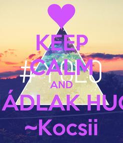Poster: KEEP CALM AND IMÁDLAK HUGII ~Kocsii
