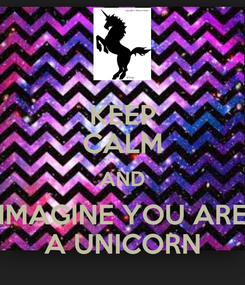 Poster: KEEP CALM AND IMAGINE YOU ARE A UNICORN