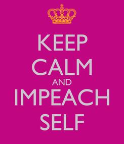Poster: KEEP CALM AND IMPEACH SELF