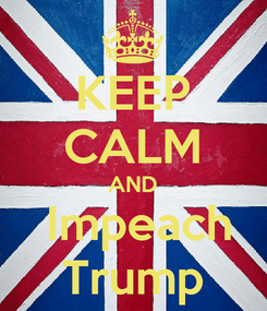 Poster: KEEP CALM AND  Impeach Trump