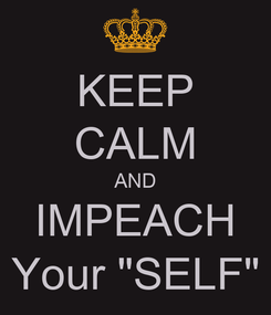 """Poster: KEEP CALM AND IMPEACH Your """"SELF"""""""
