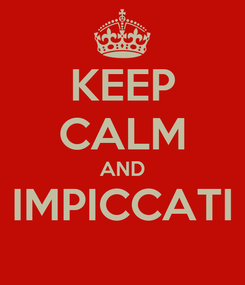 Poster: KEEP CALM AND IMPICCATI