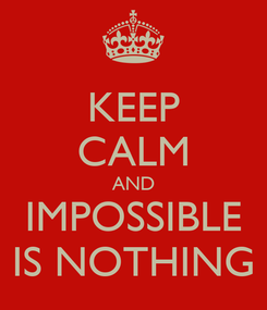 Poster: KEEP CALM AND IMPOSSIBLE IS NOTHING