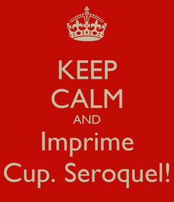 Poster: KEEP CALM AND Imprime Cup. Seroquel!