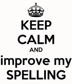Poster: KEEP CALM AND improve my SPELLING