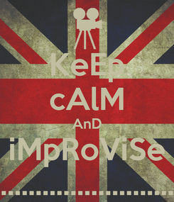 Poster: KeEp cAlM AnD iMpRoViSe .............................