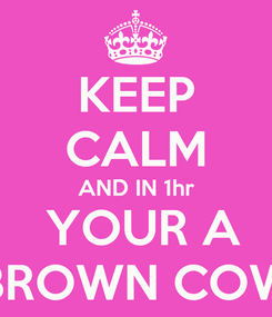 Poster: KEEP CALM AND IN 1hr  YOUR A BROWN COW