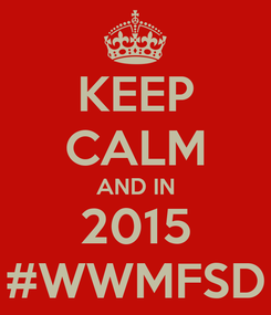 Poster: KEEP CALM AND IN 2015 #WWMFSD