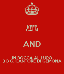 Poster: KEEP CALM AND IN BOCCA AL LUPO 3 B G. CANTORE DI GEMONA