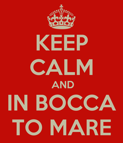 Poster: KEEP CALM  AND IN BOCCA TO MARE