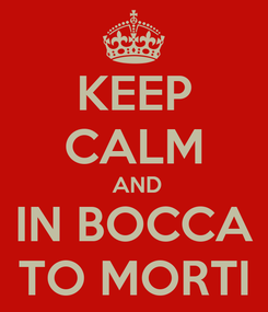 Poster: KEEP CALM  AND IN BOCCA TO MORTI