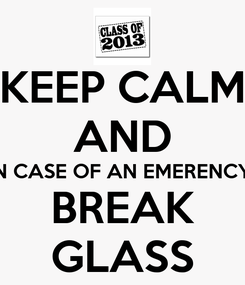 Poster: KEEP CALM AND IN CASE OF AN EMERENCY  BREAK GLASS