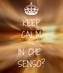 Poster: KEEP CALM AND IN CHE  SENSO?