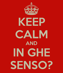 Poster: KEEP CALM AND IN GHE SENSO?