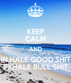 Poster: KEEP CALM AND IN HALE GOOD SHIT EXHALE BULL SHIT